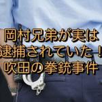 岡村兄弟が実は誤逮捕されていた!?吹田の拳銃事件
