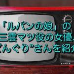 """「ルパンの娘」 の三雲マツ役の女優、""""どんぐり""""さんを紹介!これまでの経歴など紹介!"""