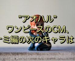 """""""アオハル""""ワンピースのCM、ナミ編の次のキャラは?"""