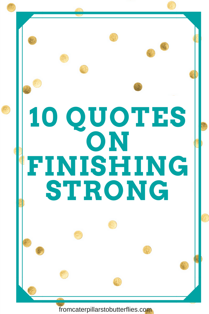 Finish Strong Quotes | Top 10 Quotes On Finishing Strong From Caterpillars To Butterflies