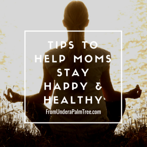 Tips to Help Moms Stay Happy and Healthy