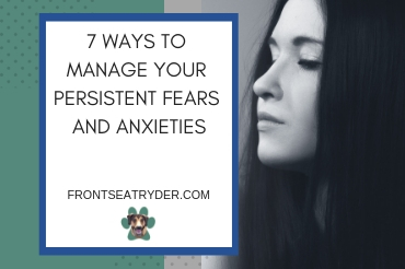 7 Ways to Manage Your Persistent Fears and Anxieties