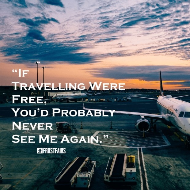 "Quote by Anonymous Author: ""If traveling were free, you'd probably never see me again."""