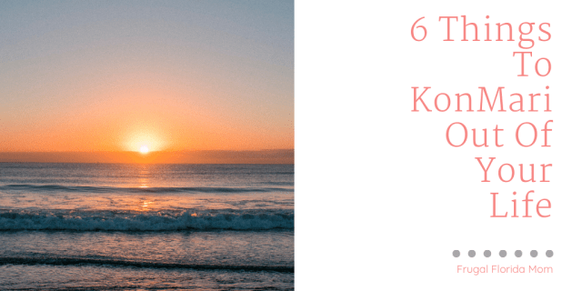 Six Things To KonMari Out Of Your Life