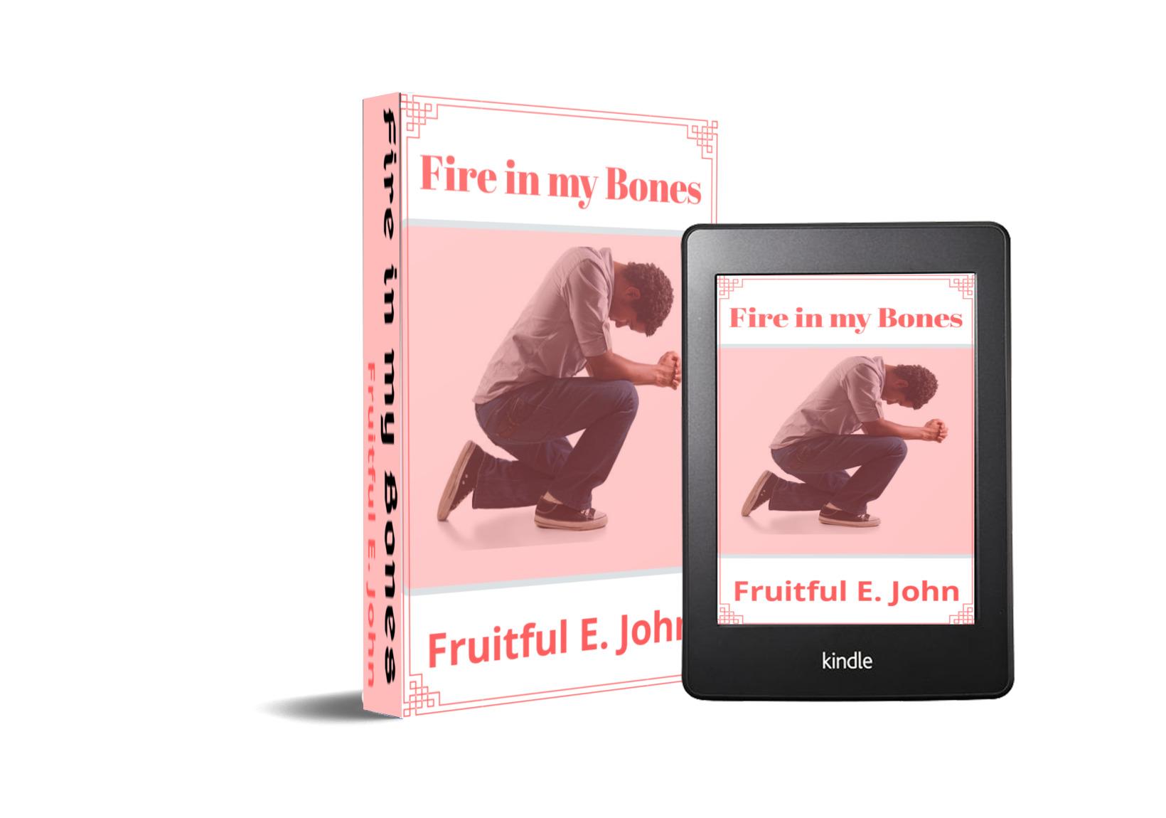FIRE IN MY BONES BY FRUITFUL E. JOHN