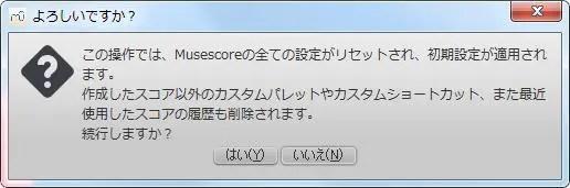 楽譜作成ソフト[MuseScore][ヘルプ][この操作では、Musescoreの全ての設定がリセットされ、初期設定が適用されます。作成したスコア以外のカスタムパレットやカスタムショートカット、また最近使用したスコアの履歴も削除されます。続行しますか?] と表示されます。