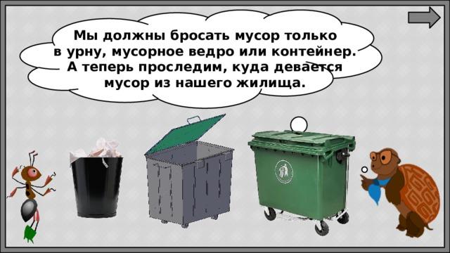 Мыдолжны бросать мусор только вурну, мусорное ведро или контейнер. Атеперь проследим, куда девается мусор изнашего жилища.