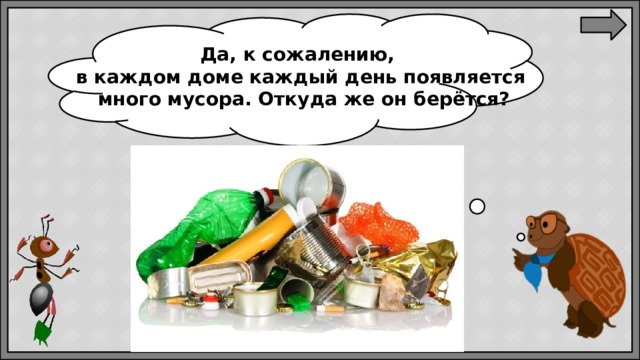 Да, ксожалению, вкаждом доме каждый день появляется  много мусора. Откудаже онберётся?