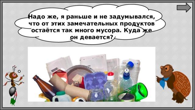 Надоже, яраньше инезадумывался, что отэтих замечательных продуктов остаётся так много мусора. Кудаже ондевается?
