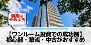 ワンルーム投資の成功例は都心部・築浅・中古(新築は失敗する!)