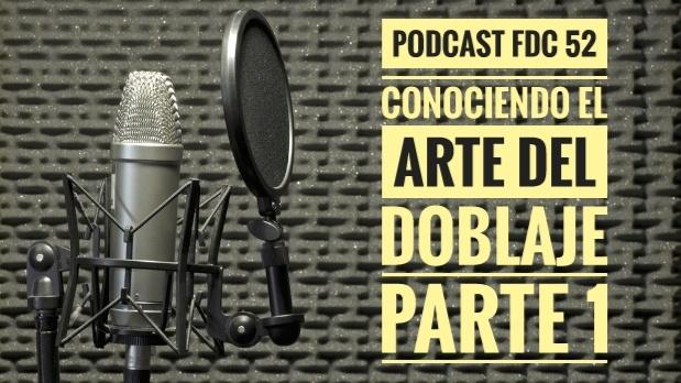 Podcast FDC 52 - Conociendo El Arte Del Doblaje (Parte 1)