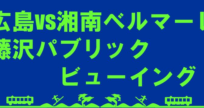 広島vs湘南ベルマーレの藤沢パブリックビューイングを行います