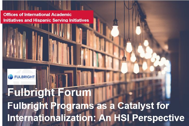 Fulbright Forum: Fulbright Programs as a Catalyst for Internationalization: An HSI Perspective.