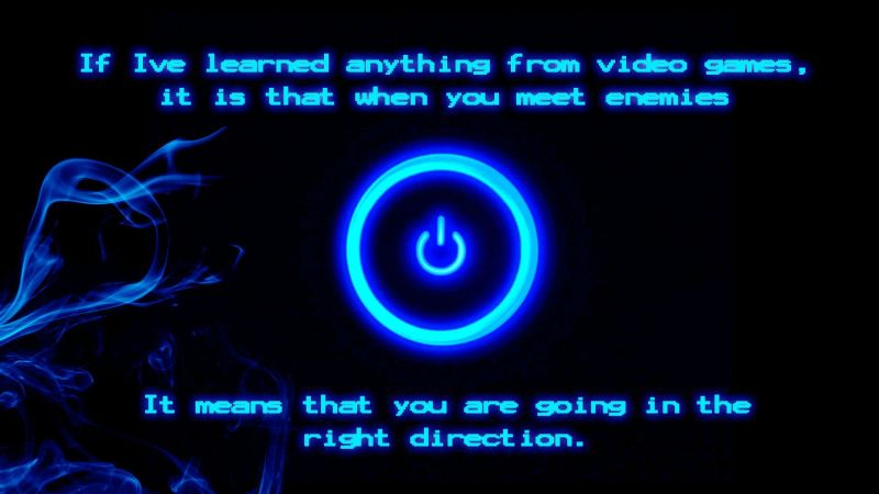 Video Games life lessons: When you meet enemies, you're going in the right direction.