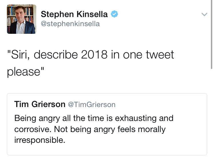 Meme from Stephen Kinsella that says Siri, describe 2018 in one tweet please to which Tim Grierson replies Being angry all the time is exhausting and corrosive. Not being angry feels morally irresponsible.