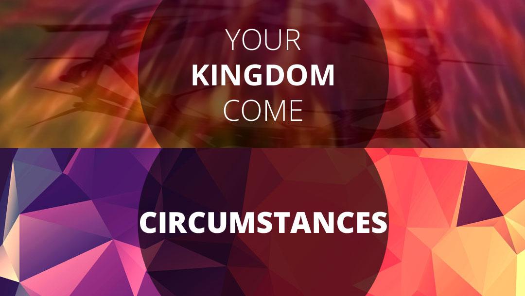 Talks Series: YOUR KINGDOM COME – CIRCUMSTANCES