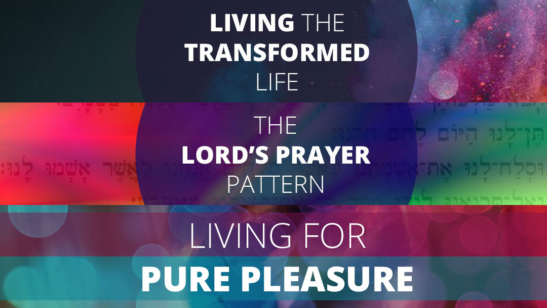 Talks Series for Autumn 2016 | Living the Transformed Life | The Lord's Prayer Pattern | Living for Pure Pleasure