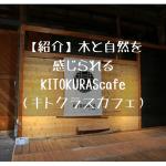 木と自然を感じられる『KITOKURAScafe(キトクラスカフェ)』