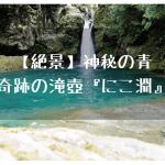 【絶景】神秘の青、奇跡の滝壺『にこ淵』