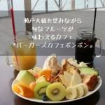 瀬戸大橋を望みながら旬なフルーツが味わえるカフェ『バーガーズカフェ ポンポン』