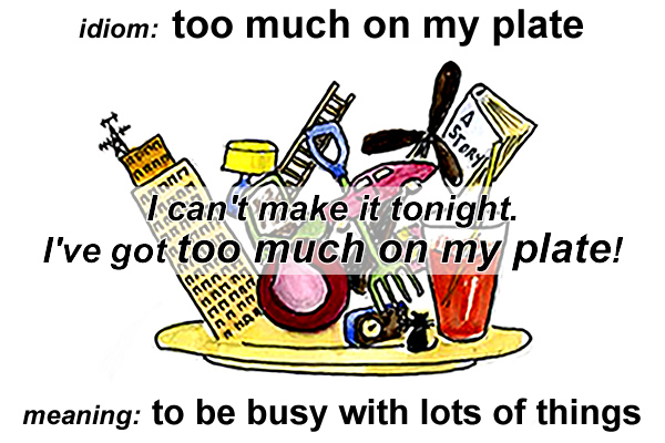 Idiom - Too much on my plate