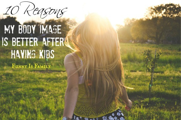 10 Reasons My Body Image Is Better After Having Kids | This is such a great way to look at aging! |