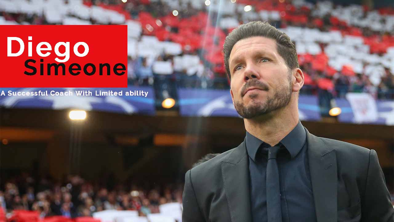 Diego Simeone - A Successful Coach With Limited ability - Atletico Madrid coach