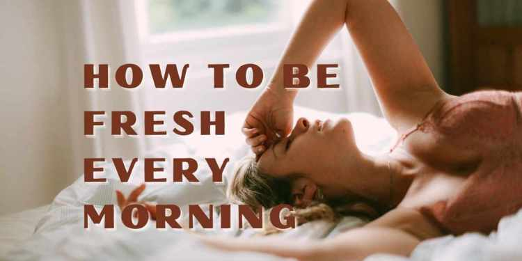 How To Be Fresh Every Morning