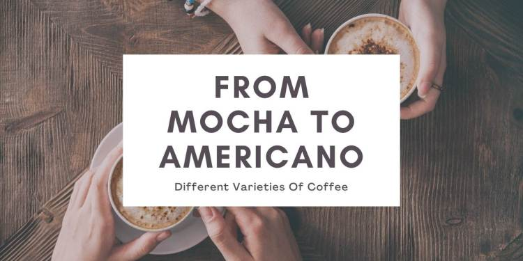 From Mocha To American Different Varieties Of Coffee