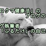 「シロクマ健康法」のブログの目的と「ふるたけ」の自己紹介