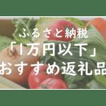 【2021年最新】ふるさと納税「1万円以下」おすすめ人気返礼品まとめ!