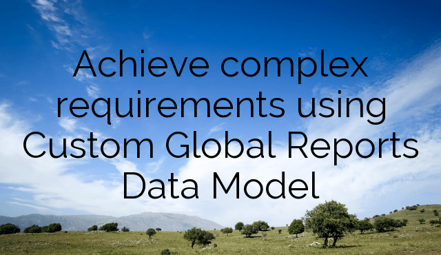 Achieve complex requirements using Custom Global Reports Data Model