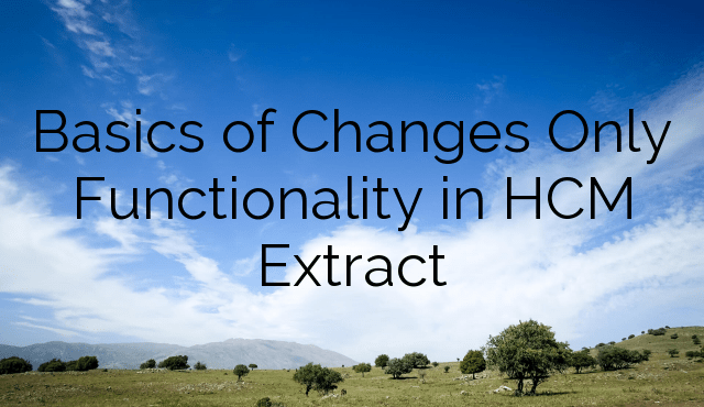Basics of Changes Only Functionality in HCM Extract