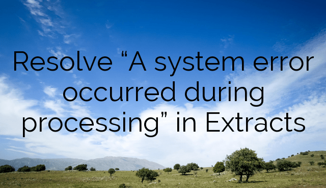 """Resolve """"A system error occurred during processing"""" in Extracts"""