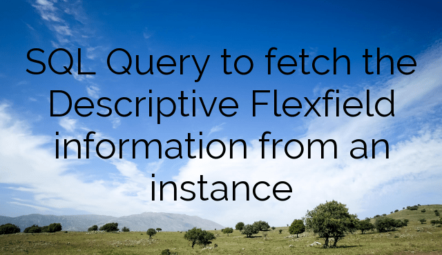 SQL Query to fetch Descriptive Flexfield information from an instance