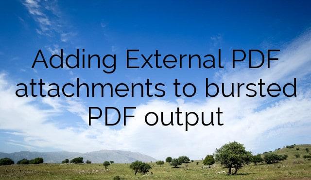Adding External PDF attachments to bursted PDF output