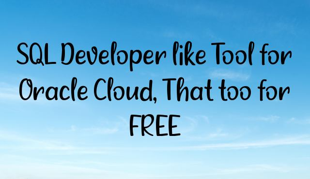 SQL Developer like Tool for Oracle Cloud, That too for FREE