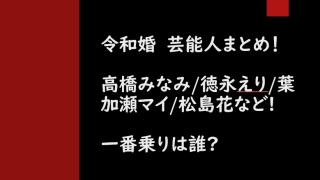 令和婚の芸能人まとめ!高橋みなみ/徳永えり/葉加瀬マイ/松島花など!一番乗りは?
