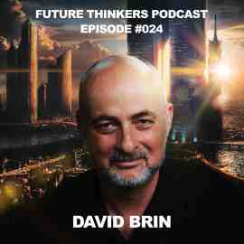 FTP024 - David Brin Interview - future societies built on transparency and freedom, Future Thinkers Podcast with Mike Gilliland and Euvie Ivanova