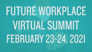 Future Workplace Virtual Summit: February 23-24, 2021