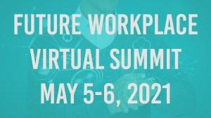 Future Workplace Virtual Summit: July 27-28, 2021