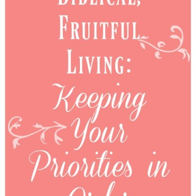 Biblical, Fruitful Living: Keeping Your Priorities in Order