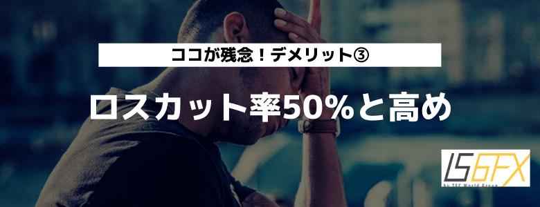 IS6FX デメリット③ ロスカット率50%と高い