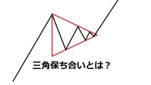 三角保ち合いとは?必勝パターンとだまし回避方法