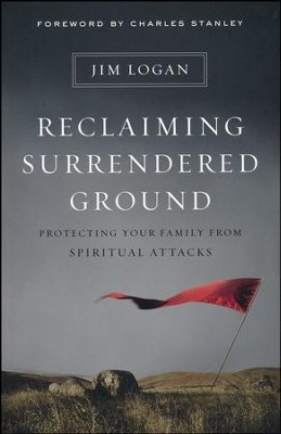 Reclaiming Surrendered Ground: Protecting Your Family from Spiritual Attacks  -     By: Jim Logan