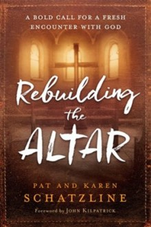 Rebuilding the Altar: A Bold Call for a Fresh Encounter with God  -     By: Pat Schatzline, Karen Schatzline