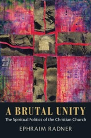 A Brutal Unity: The Spiritual Politics of the Christian Church  -             By: Ephraim Radner