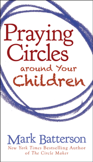 Praying Circles Around Your Children    -             By: Mark Batterson