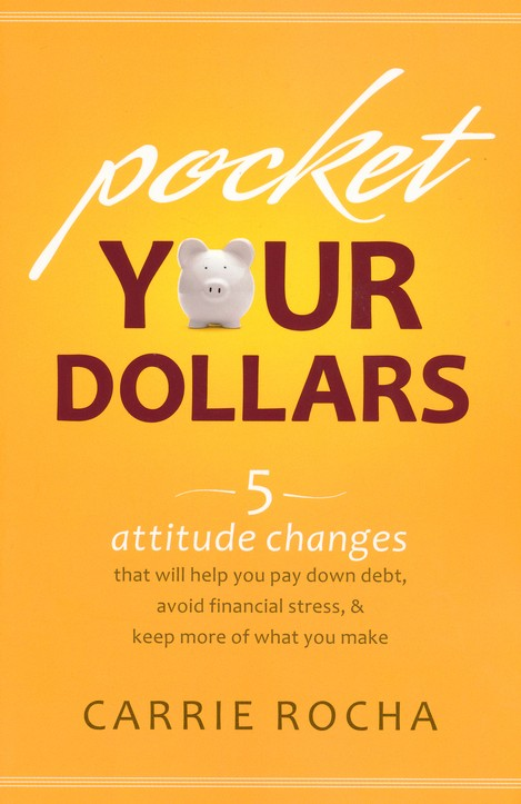 Pocket Your Dollars: 6 Attitude Changes That Will Help You Pay Down Debt, Avoid Financial Stress, and Keep More of What You Make