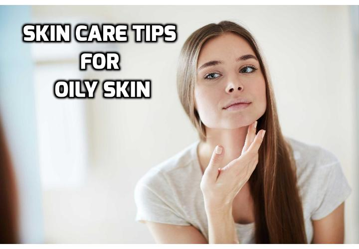 Skin Care Tips for Oily Skin, Dry and Combination Skin - Here are some skin care tips for oily skin; How to properly cleanse and choose right cleanser for an Oily Skin; Moisturizing and Nourishment Tips for Oily Skin.
